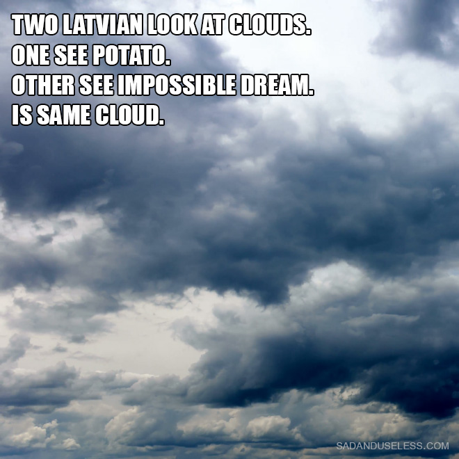 Two Latvian Look at clouds. One see potato. Other see impossible dream. Is same cloud.
