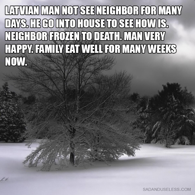 Latvian man not see neighbor for many days. He go into house to see how is. neighbor frozen to death. Man very happy. Family eat well for many weeks now.
