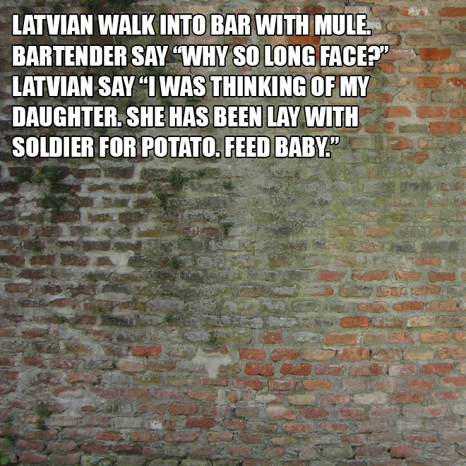 """Latvian walk into bar with mule. Bartender say """"Why so long face?"""" Latvian say """"I was thinking of my daughter. She has been lay with soldier for potato. Feed baby."""""""