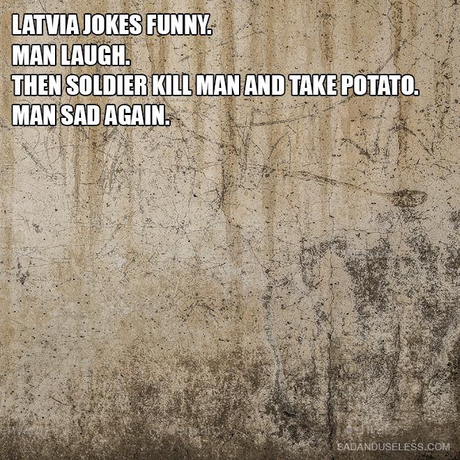 Latvia jokes funny. Man laugh. Then soldier kill man and take potato. Man sad again.