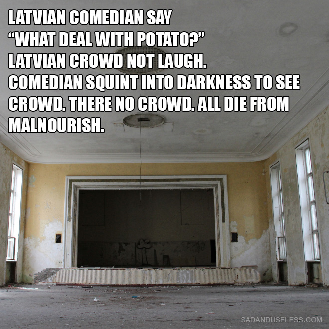 """Latvian comedian say """"What deal with potato?"""" Latvian crowd not laugh. Comedian squint into darkness to see crowd. There no crowd. All die from malnourish."""