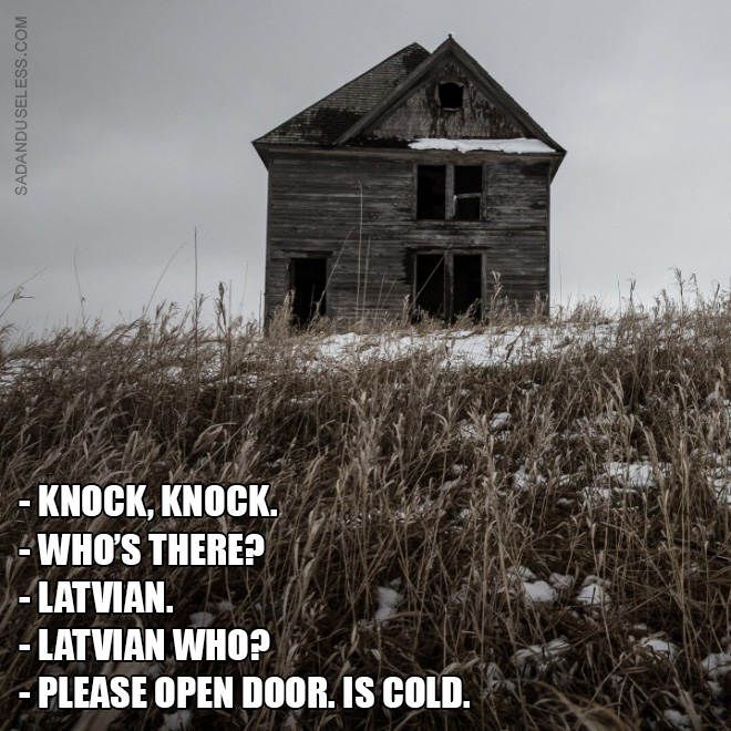 - Knock, knock. - Who's there? - Latvian. - Latvian who? - Please open door. Is cold.
