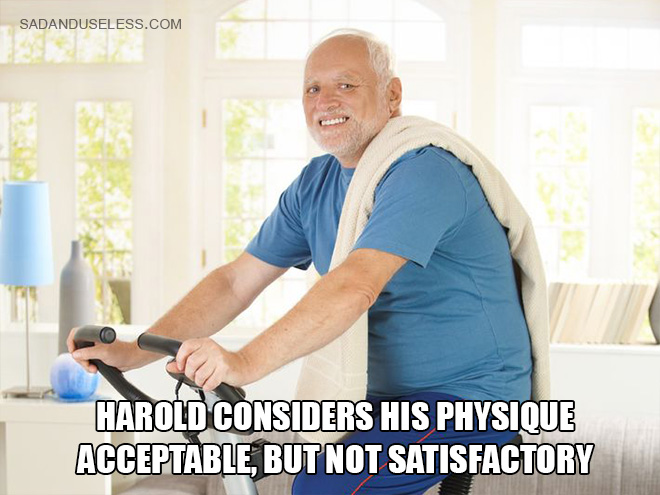 Harold considers his physique acceptable, but not satisfactory.