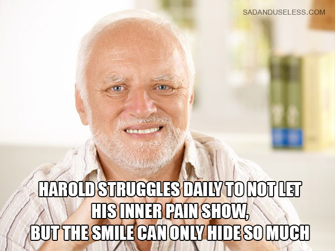 Harold struggles daily to not let his inner pain show, but the smile can only hide so much.