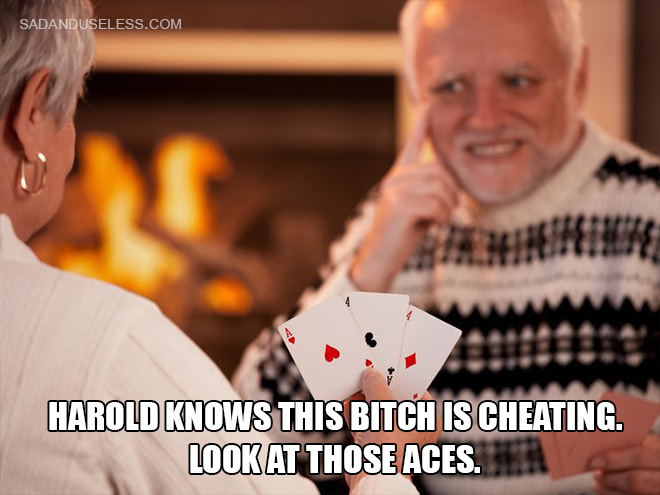 Harold knows this bitch is cheating. Look at those aces.