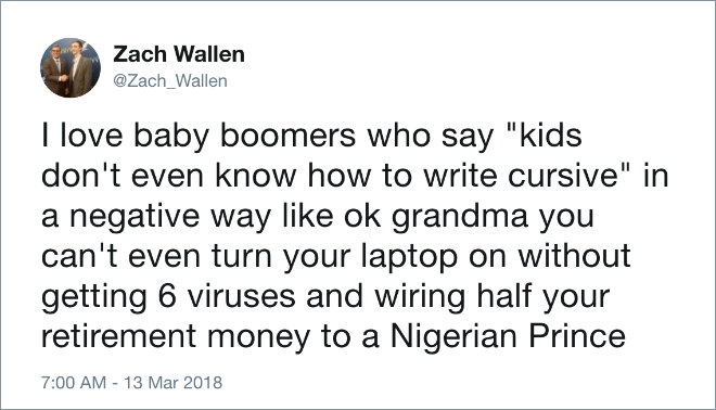 "I love baby boomers who say ""kids don't even know how to write cursive"" in a negative way like ok grandma you can't even turn your laptop on without getting 6 viruses and wiring half your retirement money to a Nigerian Prince."