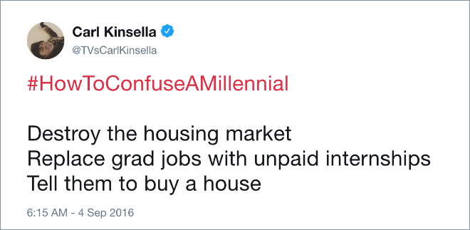 #HowToConfuseAMillennial Destroy the housing market. Replace grad jobs with unpaid internships. Tell them to buy a house.