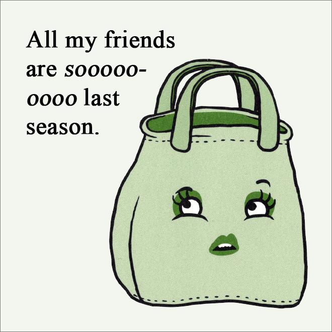 All my friends are so last season.