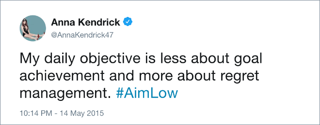 My daily objective is less about goal achievement and more about regret management. #AimLow
