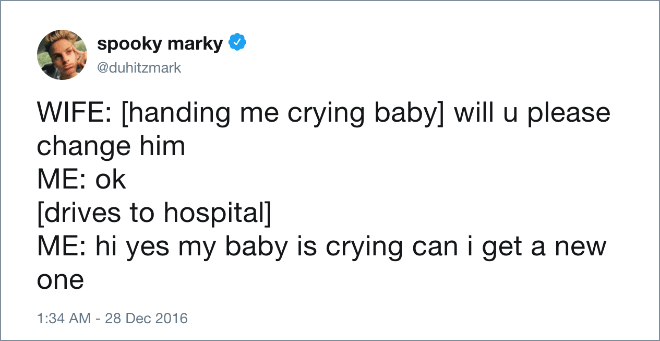 WIFE: [handing me crying baby] will u please change him. ME: ok [drives to hospital]. ME: hi yes my baby is crying can I get a new one.