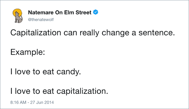 Capitalization can really change a sentence. Example: I love to eat candy. I love to eat capitalization.