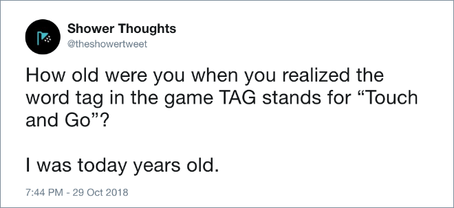 "How old were you when you realized the word tag in the game TAG stands for ""Touch and Go""? I was today years old."