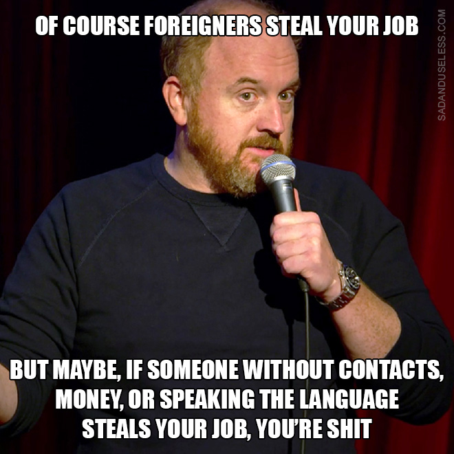 Of course foreigners steal your job, but maybe, if someone without contacts, money, or speaking the language steals your job, you're shit.