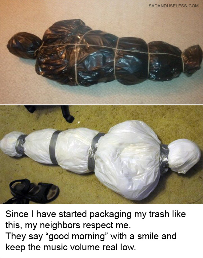 """Since I have started packaging my trash like this, my neighbors respect me. They say """"good morning"""" with a smile on their face and keep the music volume really low."""