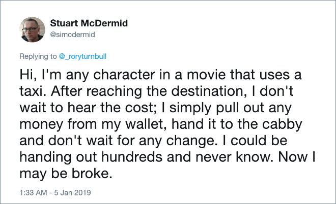 Hi, I'm any character in a movie that uses a taxi. After reaching the destination, I don't wait to hear the cost; I simply pull out any money from my wallet, hand it to the cabby and don't wait for any change. I could be handing out hundreds and never know. Now I may be broke.