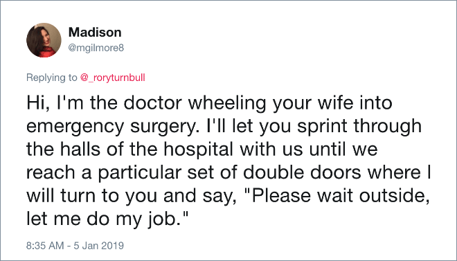 """Hi, I'm the doctor wheeling your wife into emergency surgery. I'll let you sprint through the halls of the hospital with us until we reach a particular set of double doors where I will turn to you and say, """"Please wait outside, let me do my job."""""""