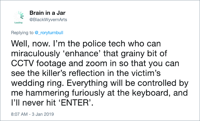 Well, now. I'm the police tech who can miraculously enhance that grainy bit of CCTV footage and zoom in so that you can see the killer's reflection in the victim's wedding ring. Everything will be controlled by me hammering furiously at the keyboard, and I'll never hit ENTER.