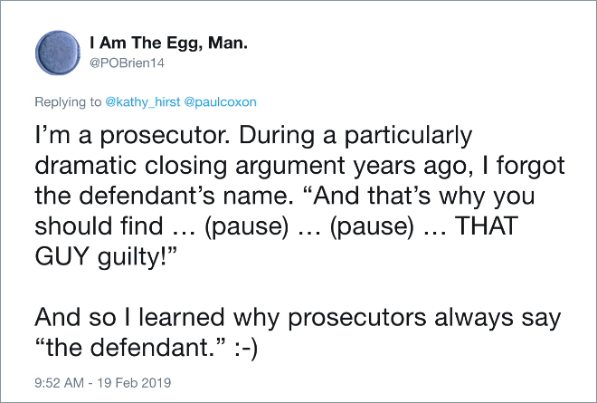 """I'm a prosecutor. During a particularly dramatic closing argument years ago, I forgot the defendant's name. """"And that's why you should find … (pause) … (pause) … THAT GUY guilty!"""" And so I learned why prosecutors always say """"the defendant."""" :-)"""