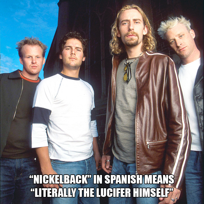"""""""Nickelback"""" in Spanish means """"Literally the Lucifer himself""""."""