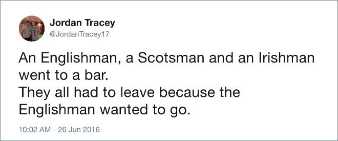 An Englishman, a Scotsman and an Irishman went to a bar. They all had to leave because the Englishman wanted to go.
