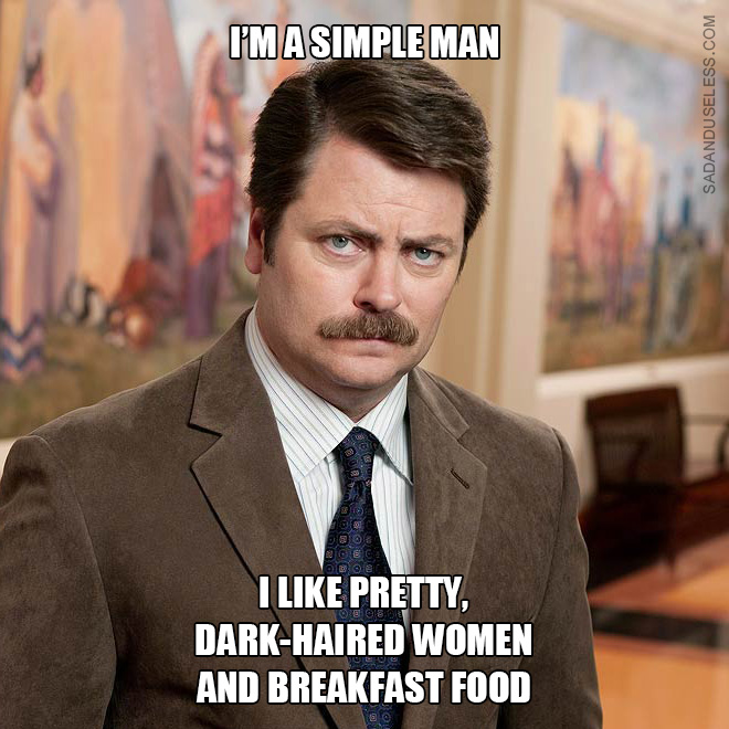 I'm a simple man. I like pretty, dark-haired women and breakfast food.