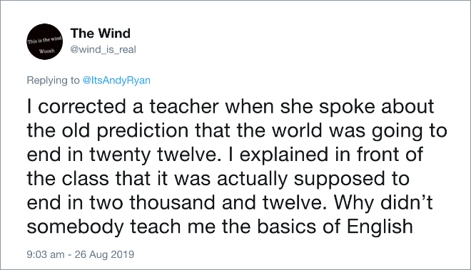 I corrected a teacher when she spoke about the old prediction that the world was going to end in twenty twelve. I explained in front of the class that it was actually supposed to end in two thousand and twelve. Why didn't somebody teach me the basics of English