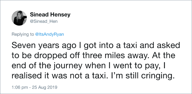Seven years ago I got into a taxi and asked to be dropped off three miles away. At the end of the journey when I went to pay, I realised it was not a taxi. I'm still cringing.