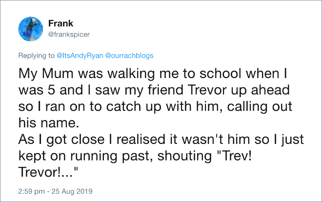 "My Mum was walking me to school when I was 5 and I saw my friend Trevor up ahead so I ran on to catch up with him, calling out his name. As I got close I realised it wasn't him so I just kept on running past, shouting ""Trev! Trevor!..."""