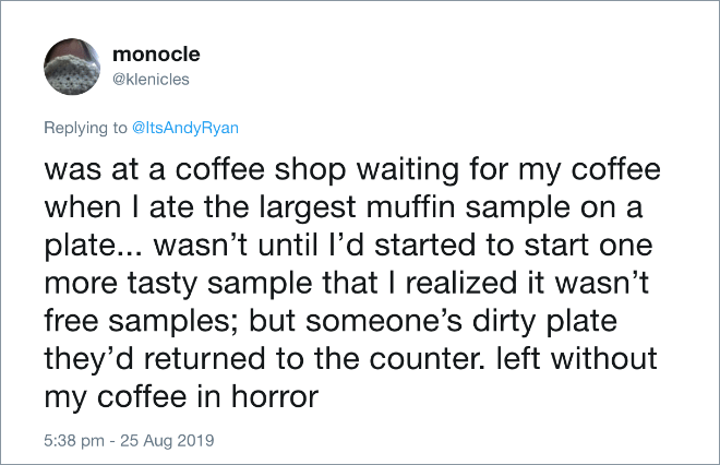 was at a coffee shop waiting for my coffee when I ate the largest muffin sample on a plate... wasn't until I'd started to start one more tasty sample that I realized it wasn't free samples; but someone's dirty plate they'd returned to the counter. left without my coffee in horror