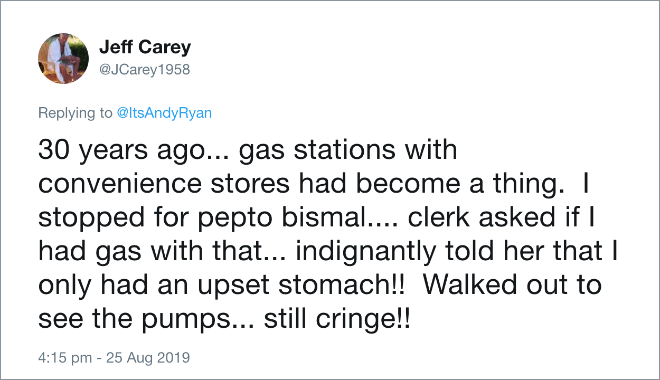 30 years ago... gas stations with convenience stores had become a thing. I stopped for pepto bismal.... clerk asked if I had gas with that... indignantly told her that I only had an upset stomach!! Walked out to see the pumps... still cringe!!