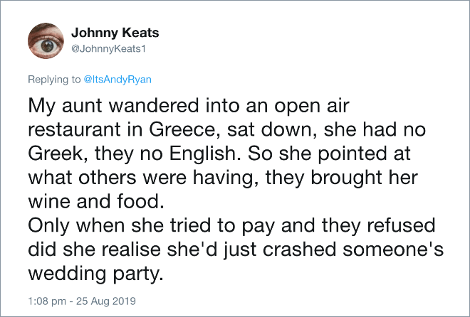 My aunt wandered into an open air restaurant in Greece, sat down, she had no Greek, they no English. So she pointed at what others were having, they brought her wine and food. Only when she tried to pay and they refused did she realise she'd just crashed someone's wedding party.