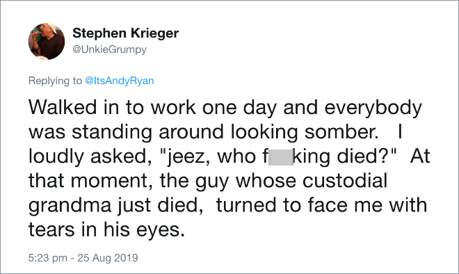 "Walked in to work one day and everybody was standing around looking somber. I loudly asked, ""jeez, who died?"" At that moment, the guy whose custodial grandma just died, turned to face me with tears in his eyes."