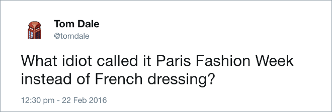 What idiot called it Paris Fashion Week instead of French dressing?