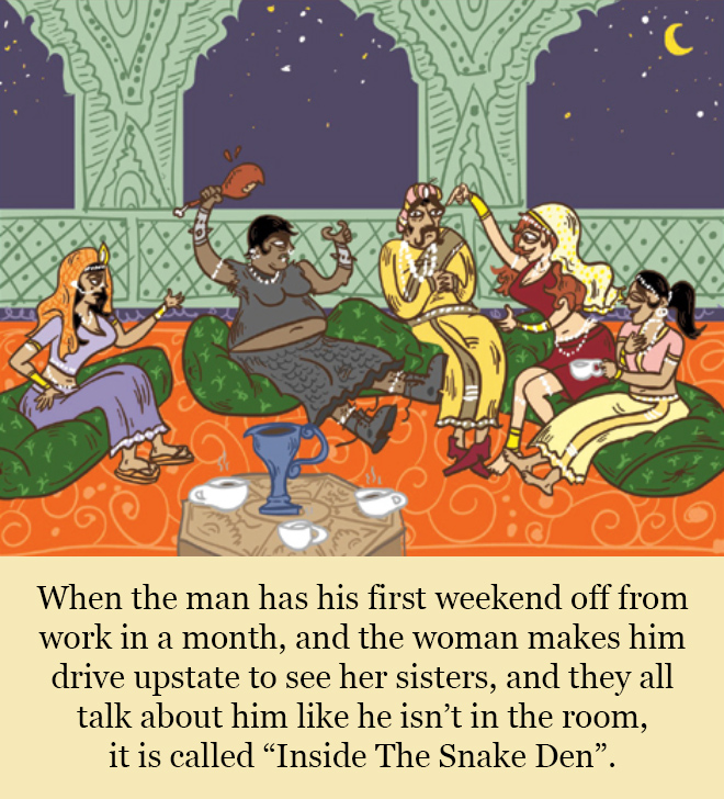 """When the man has his first weekend off from work in a month, and the woman makes him drive upstate to see her sisters, and they all talk about him like he isn't in the room, it is called """"Inside The Snake Den""""."""