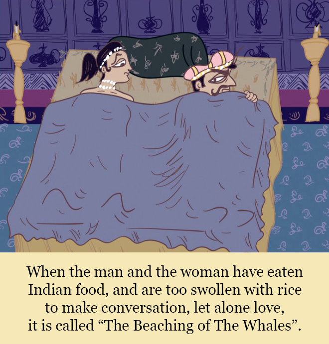 """When the man and the woman have eaten Indian food, and are too swollen with rice to make conversation, let alone love, it is called """"The Beaching of The Whales""""."""