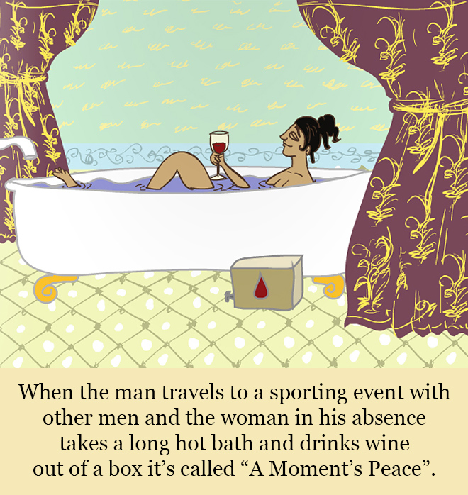 "When the man travels to a sporting event with other men and the woman in his absence takes a long hot bath and drinks wine out of a box it's called ""A Moment's Peace""."