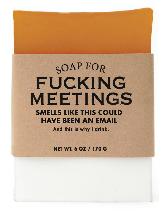 Soap for f**king meetings.