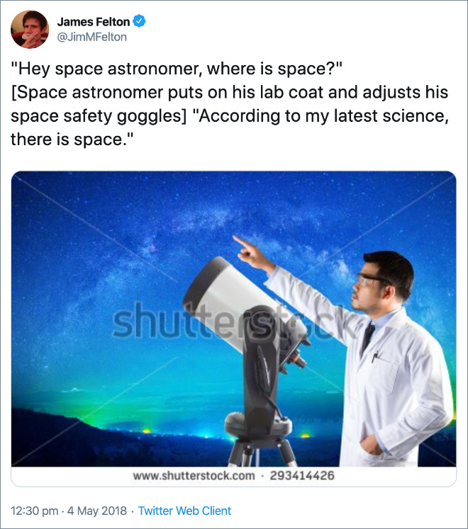 """""""Hey space astronomer, where is space?"""" [Space astronomer puts on his lab coat and adjusts his space safety goggles] """"According to my latest science, there is space."""""""
