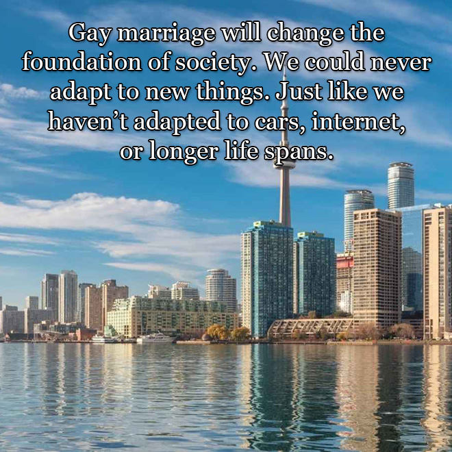Gay marriage will change the foundation of society. We could never adapt to new things. Just like we haven't adapted to cars, internet, or longer life spans.