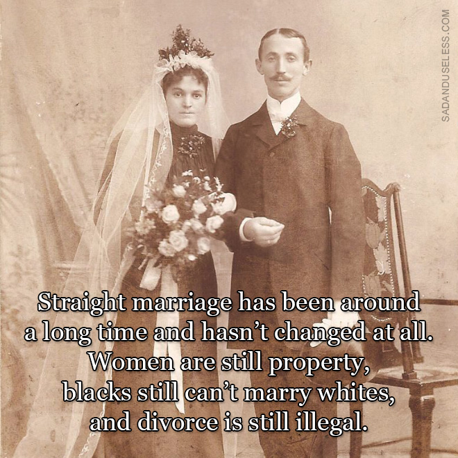 Straight marriage has been around a long time and hasn't changed at all. Women are still property, blacks still can't marry whites, and divorce is still illegal.