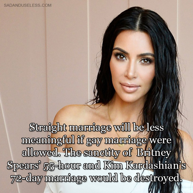 Straight marriage will be less meaningful if gay marriage were allowed. The sanctity of Britney Spears' 55-hour and Kim Kardashian's 72-day marriage would be destroyed.
