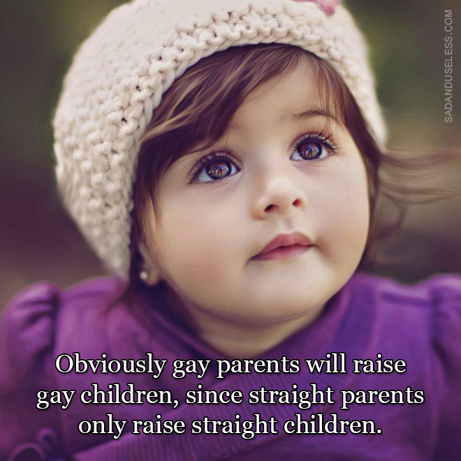 Obviously gay parents will raise gay children, since straight parents only raise straight children.