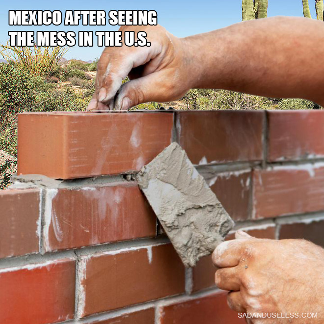 Mexico after seeing the mess in the U.S.
