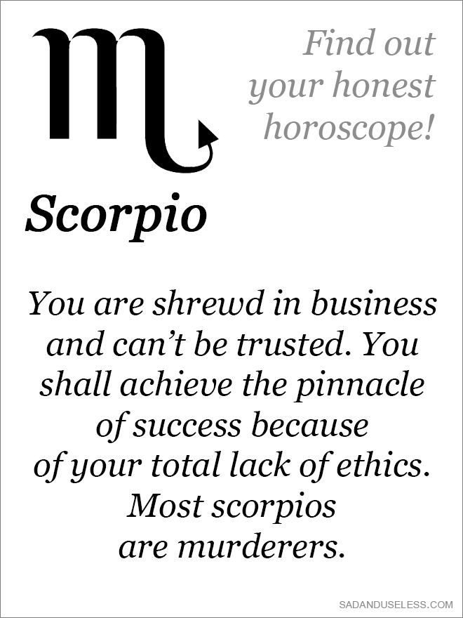 You are shrewd in business and can't be trusted. You shall achieve the pinnacle of success because of your total lack of ethics. Most scorpios are murderers.
