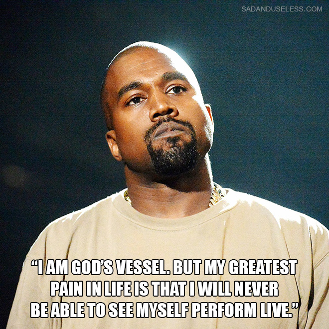 """""""I am God's vessel. But my greatest pain in life is that I will never be able to see myself perform live."""""""
