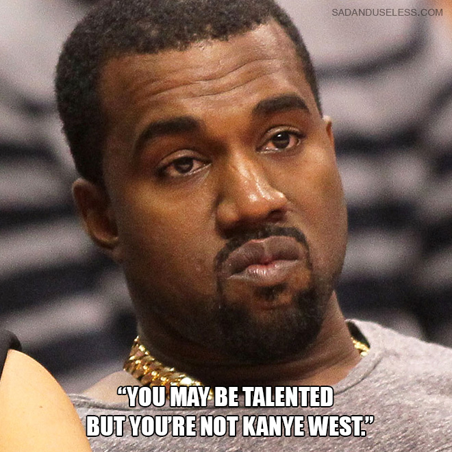 """""""You may be talented but you're not Kanye West."""""""