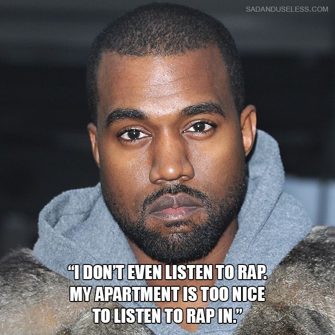 """""""I don't even listen to rap. My apartment is too nice to listen to rap in."""""""
