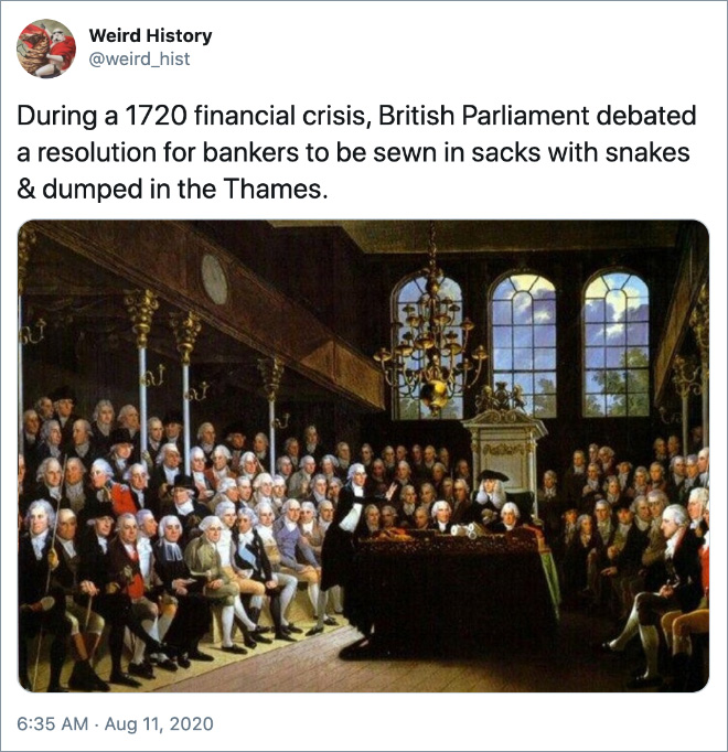 During a 1720 financial crisis, British Parliament debated a resolution for bankers to be sewn in sacks with snakes & dumped in the Thames.
