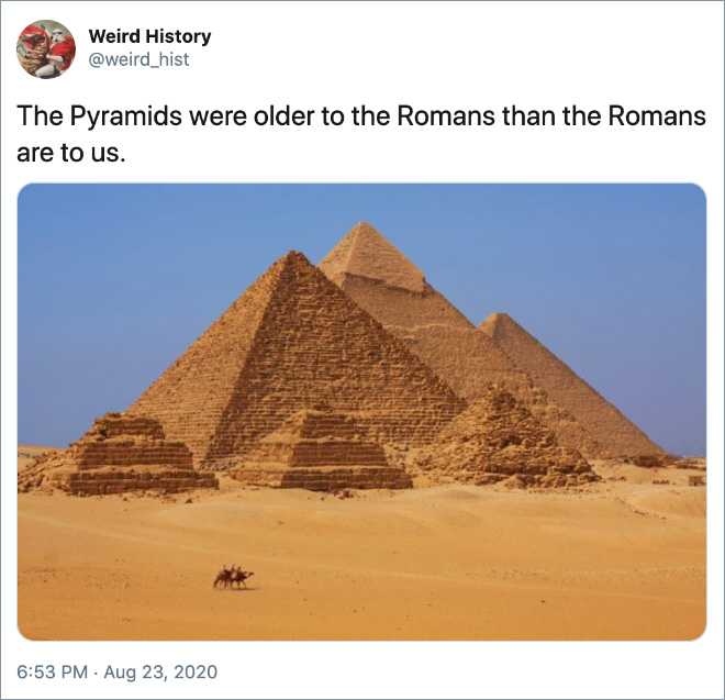 The Pyramids were older to the Romans than the Romans are to us.