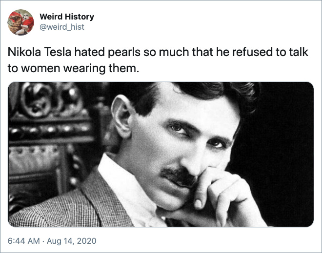 Nikola Tesla hated pearls so much that he refused to talk to women wearing them.